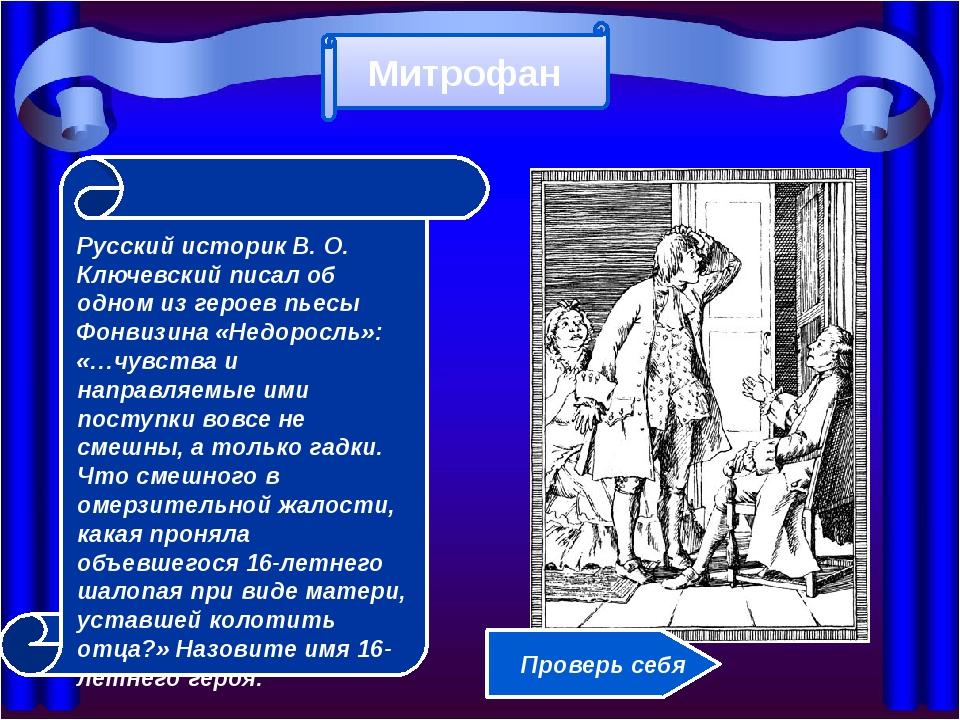 Русский историк В. О. Ключевский писал об одном из героев пьесы Фонвизина «Н...