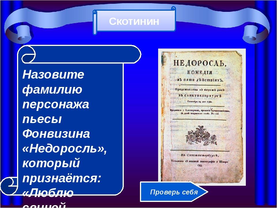 Назовите фамилию персонажа пьесы Фонвизина «Недоросль», который признаётся:...