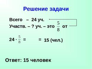 Решение задачи Всего – 24 уч. Участв. – ? уч. – это от Ответ: 15 человек 24 ·