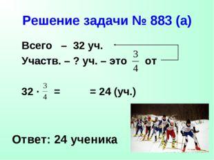 Решение задачи № 883 (а) Всего – 32 уч. Участв. – ? уч. – это от Ответ: 24 уч