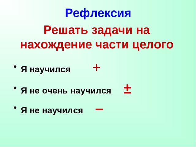 Рефлексия Я научился + Я не очень научился ± Я не научился – Решать задачи на...