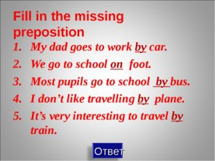 Fill in the missing preposition My dad goes to work by car. We go to school o