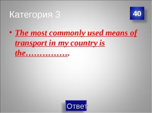 Категория 3 The most commonly used means of transport in my country is the………