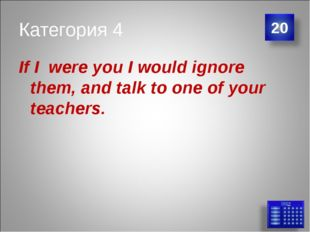 Категория 4 If I were you I would ignore them, and talk to one of your teache