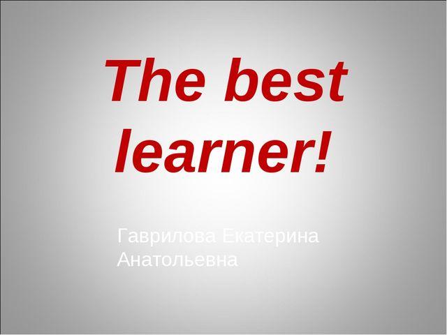 The best learner! Гаврилова Екатерина Анатольевна