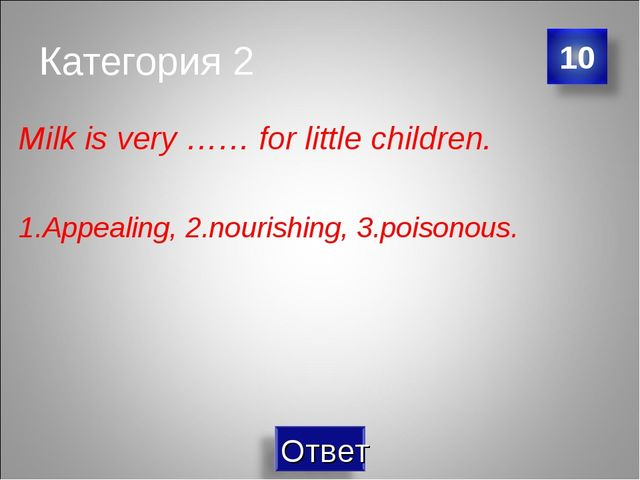 Категория 2 Milk is very …… for little children. 1.Appealing, 2.nourishing, 3...