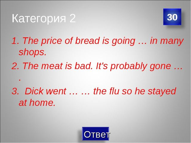 Категория 2 1. The price of bread is going … in many shops. 2. The meat is ba...