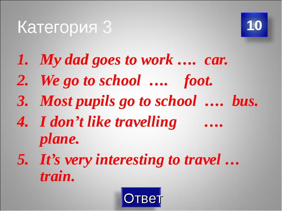 Категория 3 My dad goes to work …. car. We go to school …. foot. Most pupils...