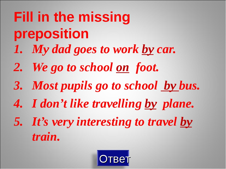 Fill in the missing preposition My dad goes to work by car. We go to school o...