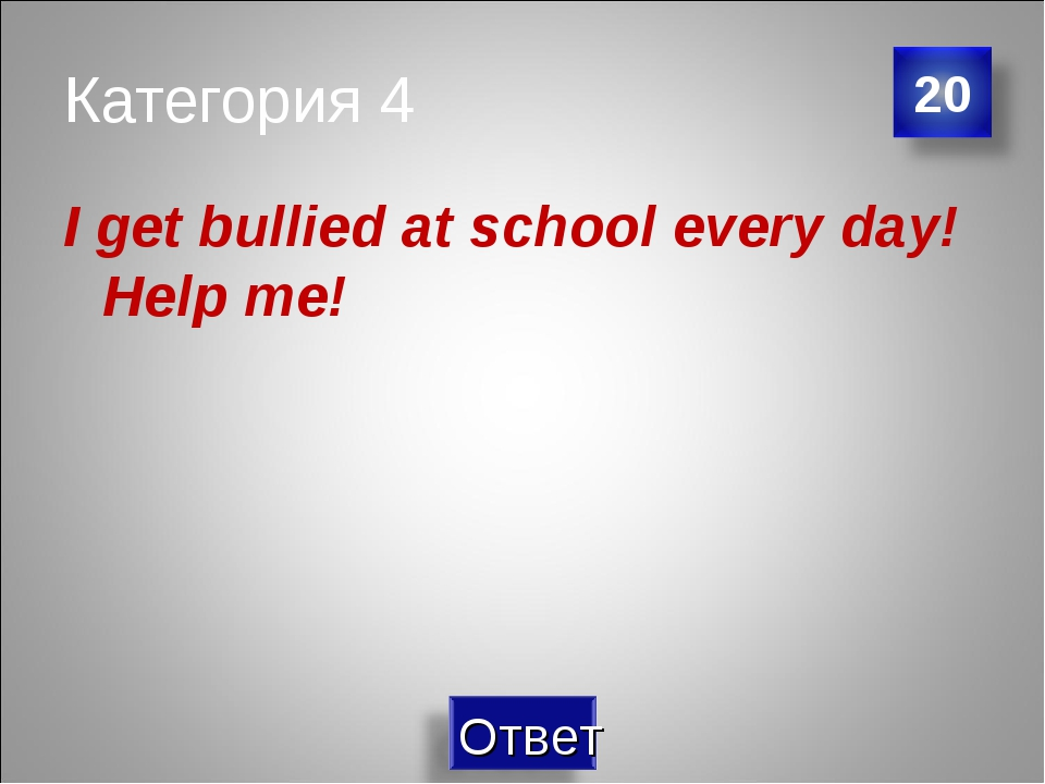 Категория 4 I get bullied at school every day! Help me!