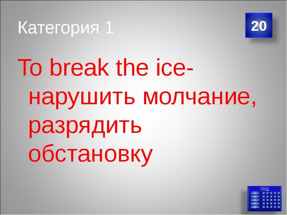 Категория 1 To break the ice-нарушить молчание, разрядить обстановку