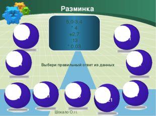 Разминка Шокало О.П. 5,0-3,4 * 4 +2,7 :13 * 0,03 Выбери правильный ответ из д
