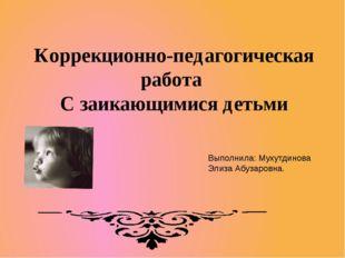 Коррекционно-педагогическая работа С заикающимися детьми Выполнила: Мухутдино