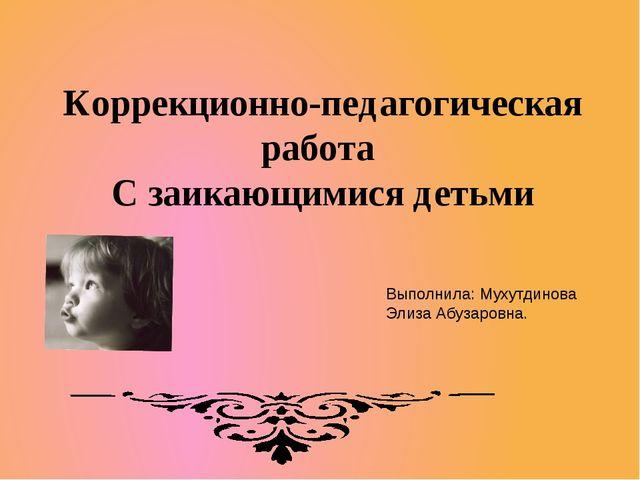Коррекционно-педагогическая работа С заикающимися детьми Выполнила: Мухутдино...