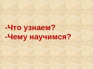 -Что узнаем? -Чему научимся?