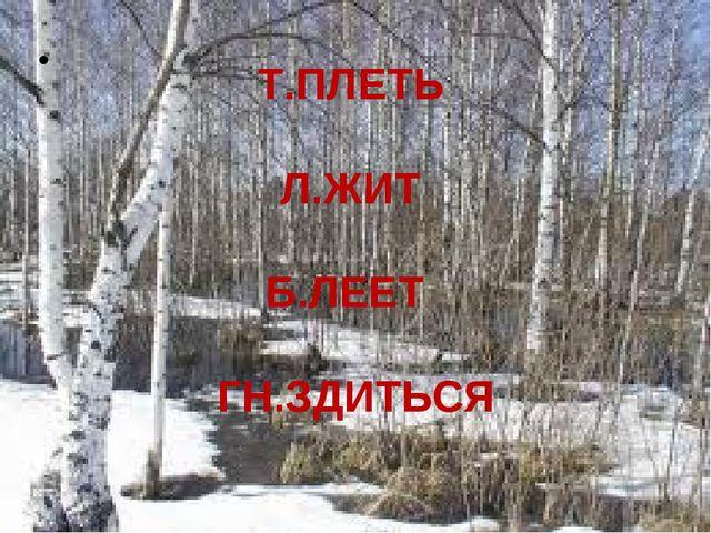 Т.ПЛЕТЬ Л.ЖИТ Б.ЛЕЕТ ГН.ЗДИТЬСЯ