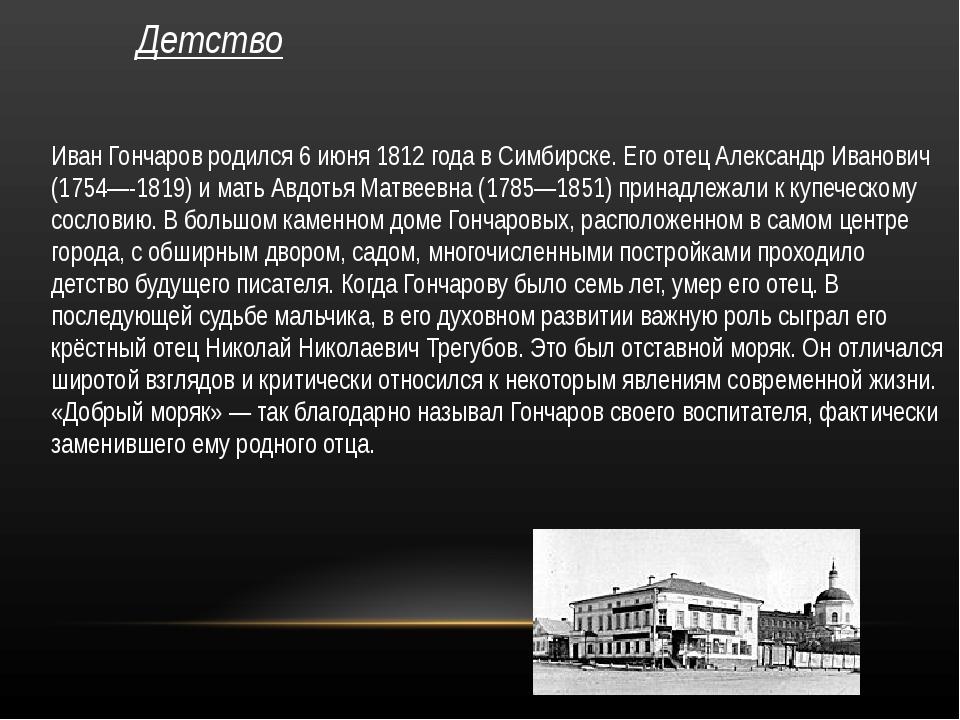 Детство Иван Гончаров родился 6 июня 1812 года в Симбирске. Его отец Александ...