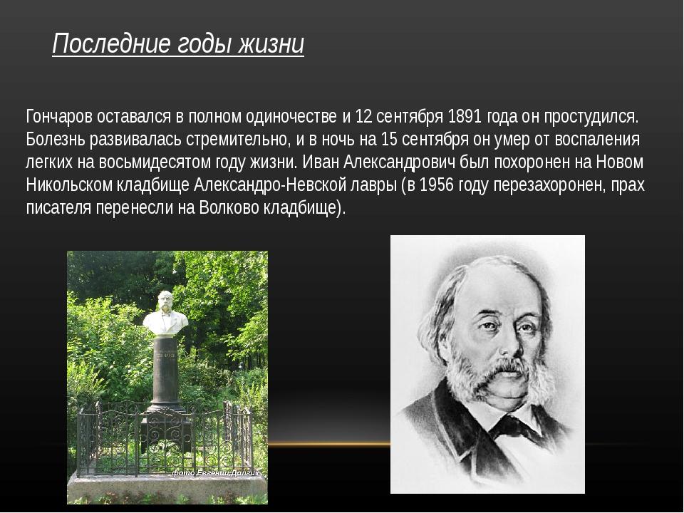 Последние годы жизни Гончаров оставался в полном одиночестве и 12 сентября 18...