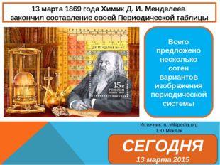 13 марта 1869 года Химик Д. И. Менделеев закончил составление своей Периодиче