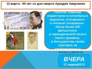 12 марта - 90 лет со дня смерти Аркадия Аверченко Источник: ru.wikipedia.org