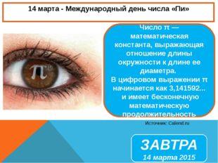 14 марта - Международный день числа «Пи» Источник: Calend.ru ЗАВТРА 14 марта
