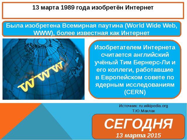 13 марта 1989 года изобретён Интернет Источник: ru.wikipedia.org Т.Ю.Маклак Б...
