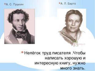 А. С. Пушкин А. Л. Барто Нелёгок труд писателя .Чтобы написать хорошую и инте