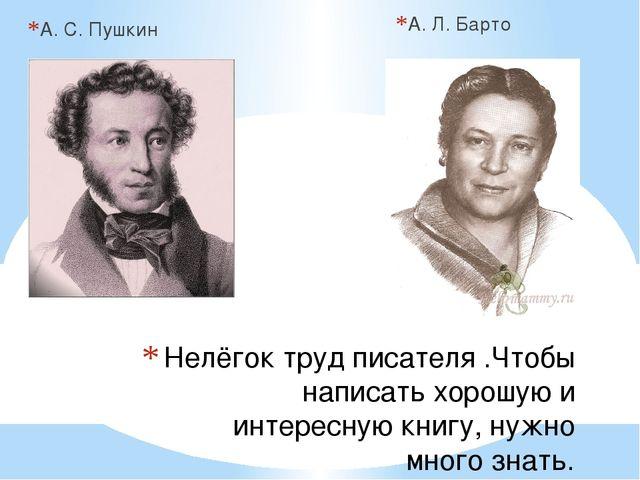 А. С. Пушкин А. Л. Барто Нелёгок труд писателя .Чтобы написать хорошую и инте...
