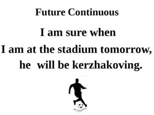 Future Continuous I am sure when I am at the stadium tomorrow, he will be ker