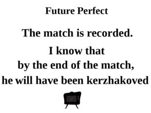 Future Perfect by the end of the match, he will have been kerzhakoved The mat