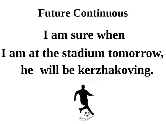 Future Continuous I am sure when I am at the stadium tomorrow, he will be ker...