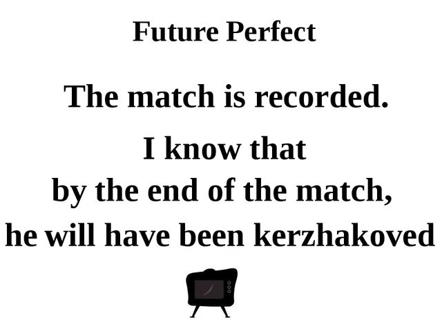 Future Perfect by the end of the match, he will have been kerzhakoved The mat...