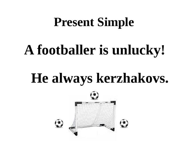 Present Simple A footballer is unlucky! kerzhakovs. He always