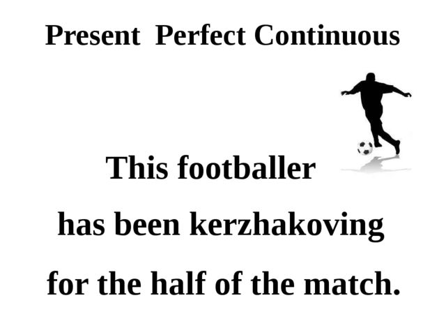 Present Perfect Continuous This footballer for the half of the match. has bee...