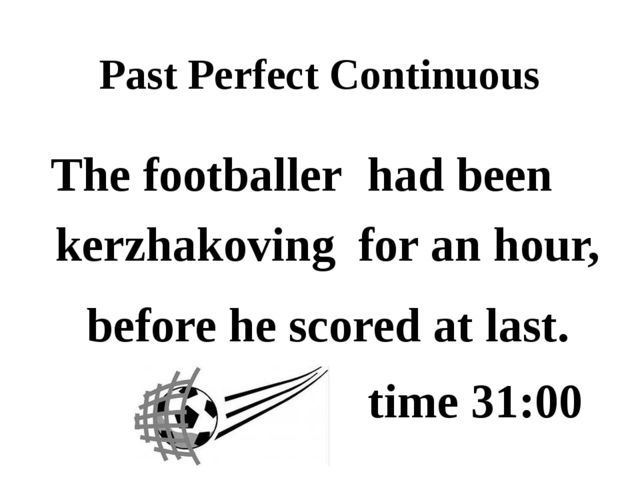 Past Perfect Continuous before he scored at last. for an hour, The footballer...