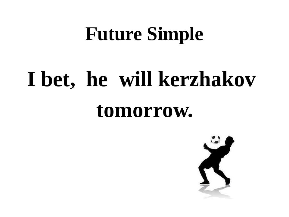 Future Simple I bet, he will kerzhakov tomorrow.