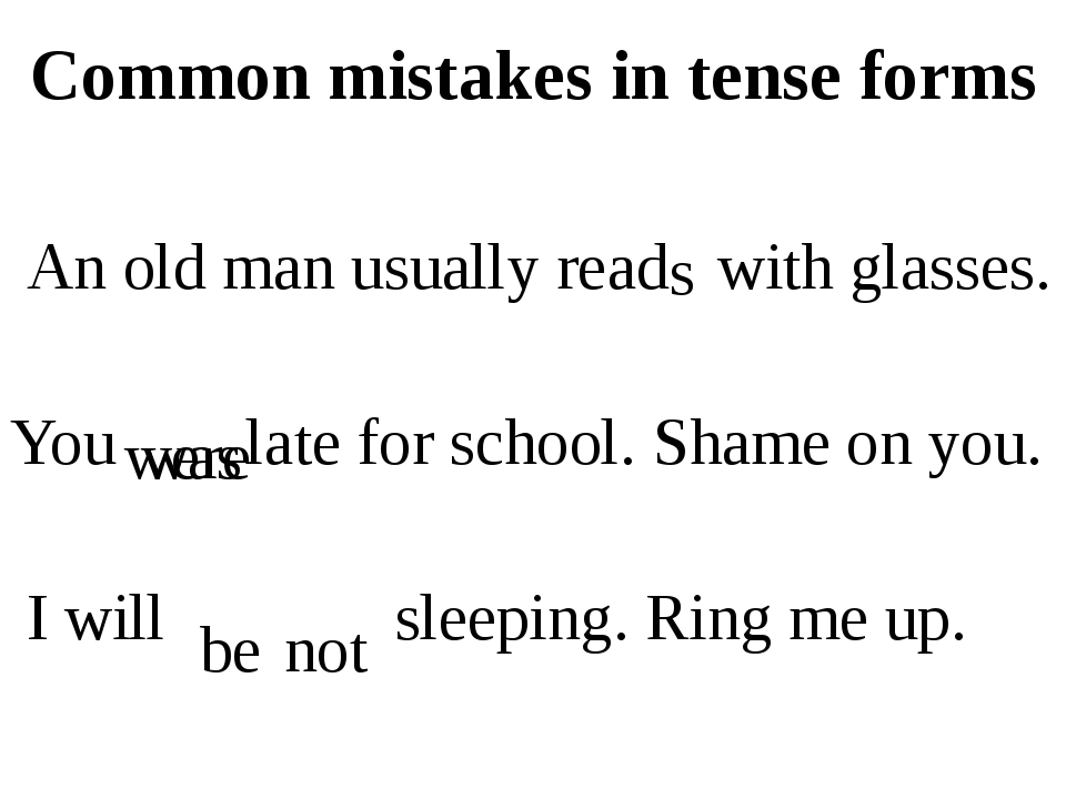 Common mistakes in tense forms An old man usually read with glasses. You late...