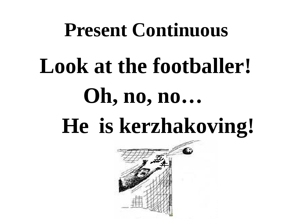 Present Continuous Look at the footballer! He is kerzhakoving! Oh, no, no…