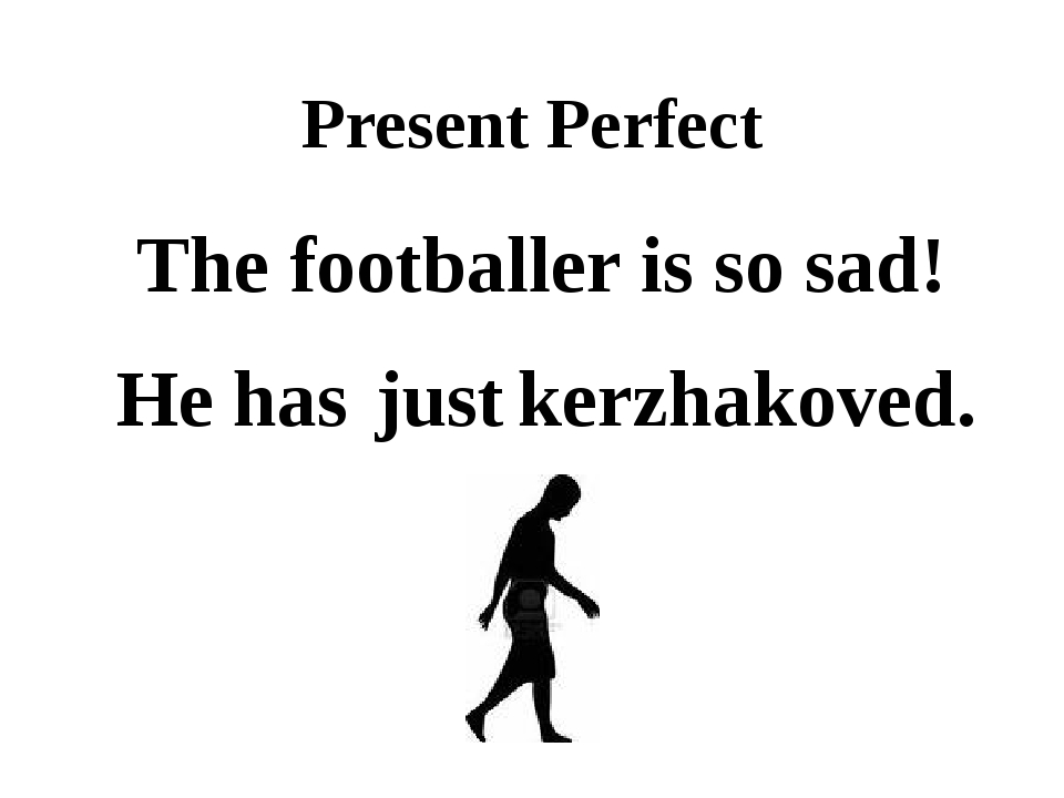 Present Perfect The footballer is so sad! He just has kerzhakoved.
