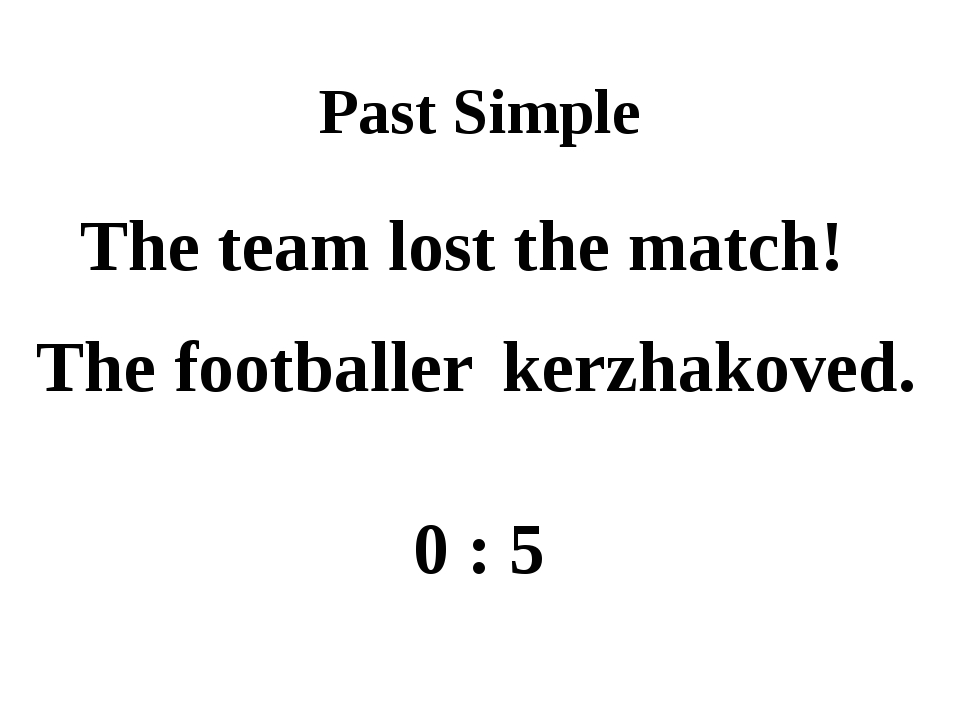 Past Simple The team lost the match! The footballer kerzhakoved. 0 : 5