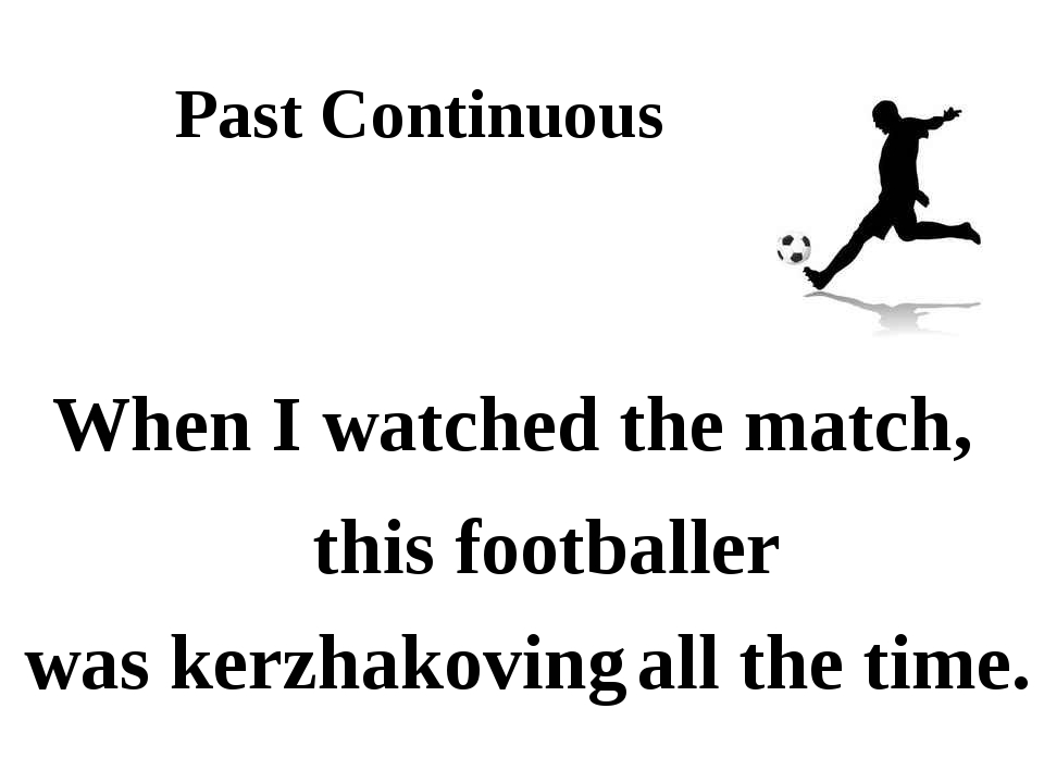 Past Continuous When I watched the match, this footballer was kerzhakoving al...