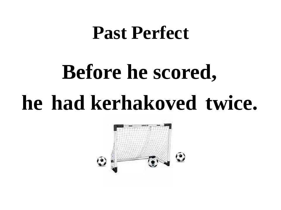 Past Perfect Before he scored, he twice. had kerhakoved