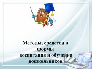 Методы, средства и формы воспитания и обучения дошкольников