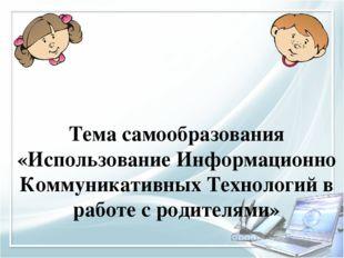 Тема самообразования «Использование Информационно Коммуникативных Технологий