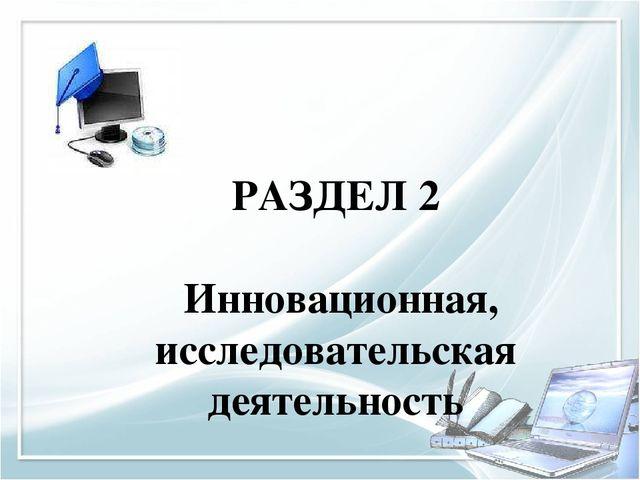 РАЗДЕЛ 2 Инновационная, исследовательская деятельность