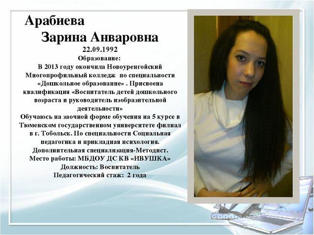 Арабиева Зарина Анваровна 22.09.1992 Образование: В 2013 году окончила Новоур...