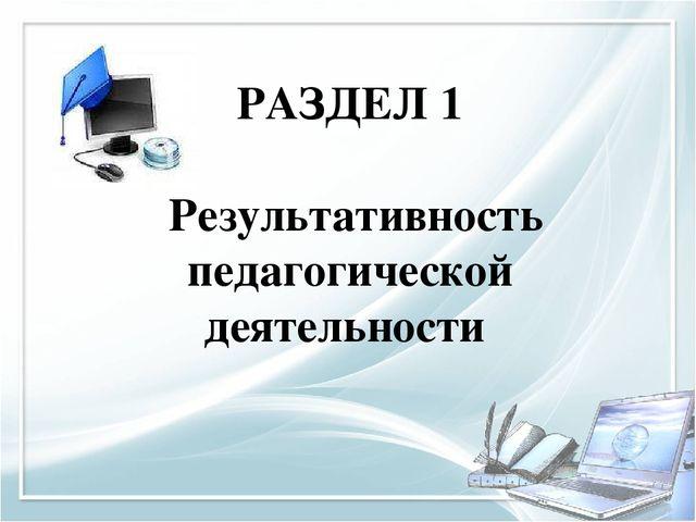 РАЗДЕЛ 1 Результативность педагогической деятельности