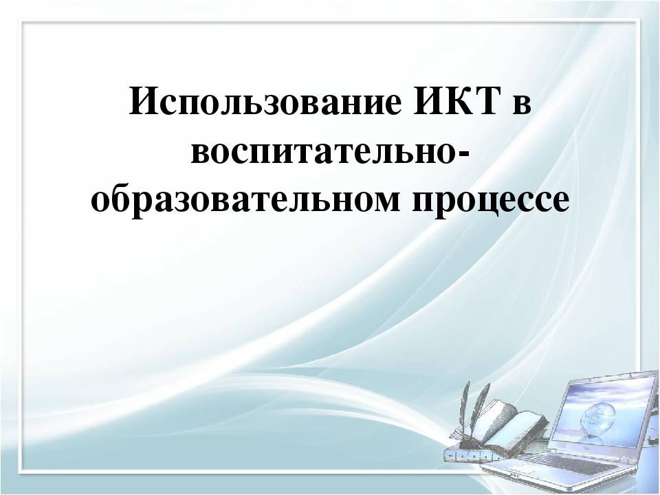 Использование ИКТ в воспитательно-образовательном процессе