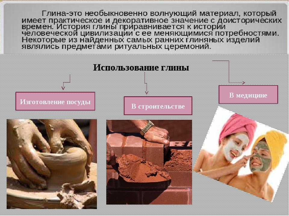 Использование глины Изготовление посуды В строительстве В медицине