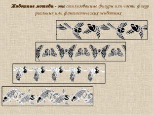 Животные мотивы - это стилизованные фигуры или части фигур реальных или фант